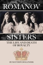 The Romanov Sisters: The Life and Death of Royalty by Matthew Hollinder