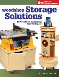 Woodshop Storage Solutions: 16 Projects for Maximizing Your Workspace