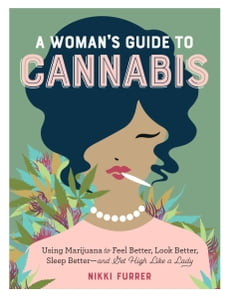 A Woman's Guide to Cannabis: Using Marijuana to Feel Better, Look Better, Sleep Better–and Get High…