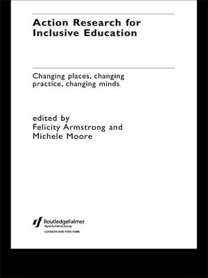 Action Research for Inclusive Education Changing Places,  Changing Practices,  Changing Minds
