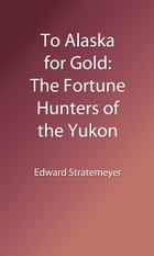 To Alaska for Gold (Illustrated Edition): The Fortune Hunters of the Yukon by Edward L. Stratemeyer