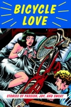 Bicycle Love: Stories of Passion, Joy, and Sweat by Garth Battista