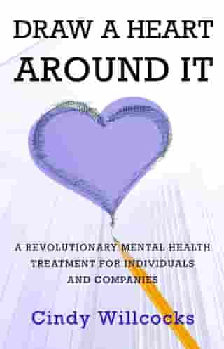 Draw A Heart Around It: A revolutionary mental health treatment for individuals and companies