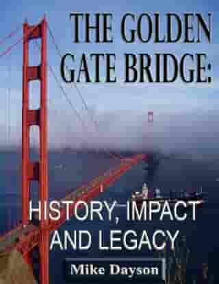 The Golden Gate Bridge: History, Impact and Legacy by Mike Dayson
