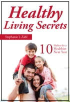 Healthy Living Secrets: 10 Habits for a Healthier Next Year by Stephanie Zahl