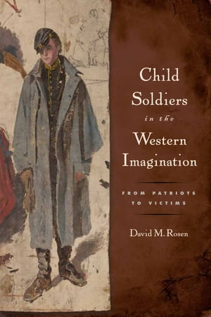 Child Soldiers in the Western Imagination From Patriots to Victims
