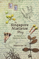 The Singapore Mistletoe Story: An Exposé of a Botanical Marvel by Francis L K Lim