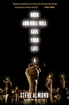 Rock and Roll Will Save Your Life: A Book by and for the Fanatics Among Us by Steve Almond