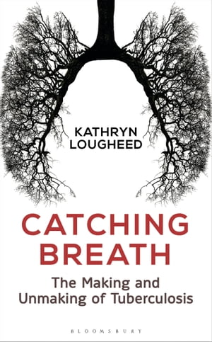 Catching Breath The Making and Unmaking of Tuberculosis
