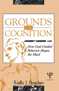 Grounds for Cognition: How Goal-guided Behavior Shapes the Mind