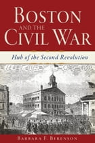 Boston and the Civil War: Hub of the Second Revolution by Barbara F. Berenson