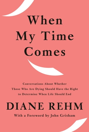 When My Time Comes: Conversations About Whether Those Who Are Dying Should Have the Right to Determine When Life Should End by Diane Rehm