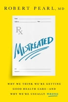 Mistreated: Why We Think We're Getting Good Health Care-and Why We're Usually Wrong by Robert Pearl