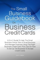 The Small Business Guidebook On Business Credit Cards: A 2-in-1 Guide To Help The Small Business Owner Start A Small Business And Manage Finances Usin by Carl A. Walker
