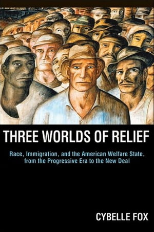 Three Worlds of Relief Race,  Immigration,  and the American Welfare State from the Progressive Era to the New Deal