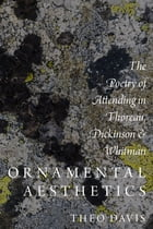 Ornamental Aesthetics: The Poetry of Attending in Thoreau, Dickinson, and Whitman by Theo Davis