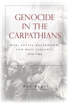Genocide in the Carpathians: War, Social Breakdown, and Mass Violence, 1914-1945 by Raz Segal