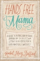 Hands Free Mama: A Guide to Putting Down the Phone, Burning the To-Do List, and Letting Go of Perfection to Grasp Wha by Rachel Macy Stafford
