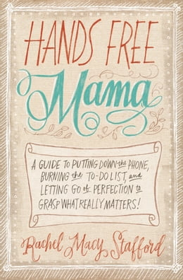 Book Hands Free Mama: A Guide to Putting Down the Phone, Burning the To-Do List, and Letting Go of… by Rachel Macy Stafford