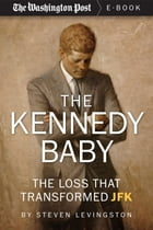 The Kennedy Baby: The Loss That Transformed JFK by Steven Levingston