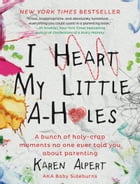 I Heart My Little A-Holes: A bunch of holy-crap moments no one ever told you about parenting by Karen Alpert