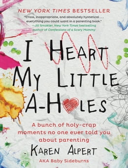 Book I Heart My Little A-Holes: A bunch of holy-crap moments no one ever told you about parenting by Karen Alpert