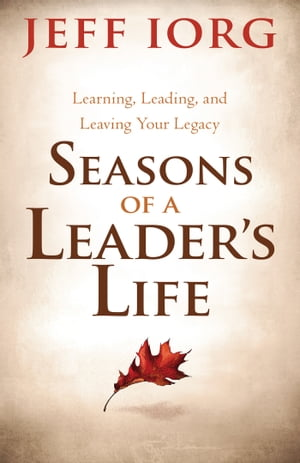 Seasons of a Leader?s Life Learning,  Leading,  and Leaving a Legacy