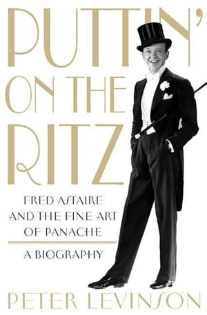 Puttin' On the Ritz Fred Astaire and the Fine Art of Panache,  A Biography