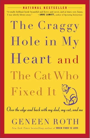 The Craggy Hole in My Heart and the Cat Who Fixed It: Over the Edge and Back with My Dad, My Cat, and Me by Geneen Roth