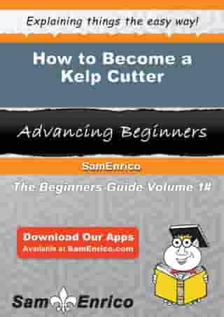 How to Become a Kelp Cutter: How to Become a Kelp Cutter by Armanda Beaty