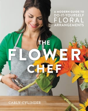 The Flower Chef A Modern Guide to Do-It-Yourself Floral Arrangements