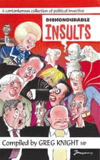 Dishonourable Insults: A Cantankerous Collection of Political Invective by Greg Knight