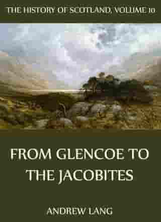 The History Of Scotland - Volume 10: From Glencoe To The Jacobites by Andrew Lang