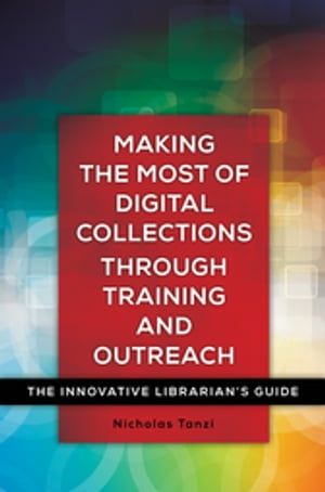 Making the Most of Digital Collections through Training and Outreach: The Innovative Librarian's Guide The Innovative Librarian's Guide