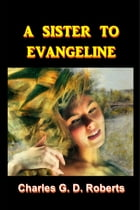 A Sister to Evangeline by Charles G. D. Roberts
