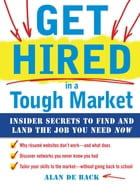 Get Hired in a Tough Market: Insider Secrets for Finding and Landing the Job You Need Now by Alan De Back