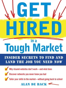 Book Get Hired in a Tough Market: Insider Secrets for Finding and Landing the Job You Need Now by Alan De Back