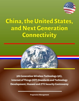 China, the United States, and Next Generation Connectivity - 5th Generation Wireless Technology (5G), Internet of Things (IOT) Standards and Technology Development, Huawei and ZTE Security Controversy by Progressive Management
