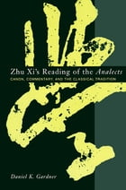 Zhu Xi's Reading of the Analects: Canon, Commentary and the Classical Tradition by Daniel Gardner