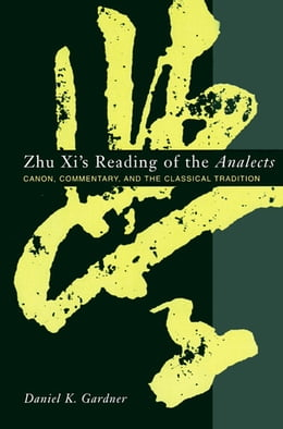 Book Zhu Xi's Reading of the Analects: Canon, Commentary and the Classical Tradition by Daniel Gardner