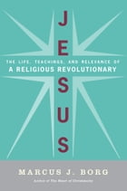 Jesus: Uncovering the Life, Teachings, and Relevance of a Religious Revolutionary by Marcus J. Borg