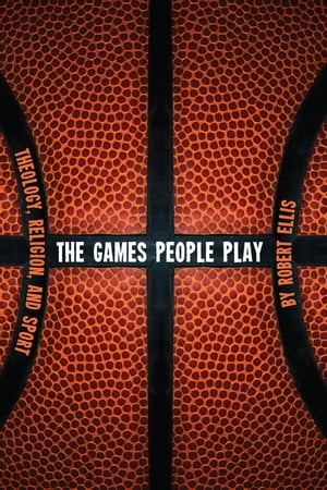 The Games People Play: Theology, Religion, and Sport by Robert Ellis