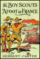 The Boy Scouts Afoot in France: With the Red Cross Corps at the Marne by Herbert Carter