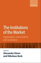 The Institutions of the Market: Organizations, Social Systems, and Governance by Alexander Ebner