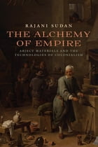 The Alchemy of Empire: Abject Materials and the Technologies of Colonialism by Rajani Sudan