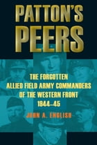 Patton's Peers: The Forgotten Allied Field Army Commanders of the Western Front, 1944-45 by John A. English