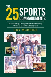 The 25 Sports Commandments: A Guide to Help Develop a Mindset for the Young Athlete on and off the…