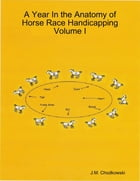 A Year In the Anatomy of Horse Race Handicapping Volume I by J.M. Chodkowski