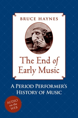 The End of Early Music A Period Performer's History of Music for the Twenty-First Century