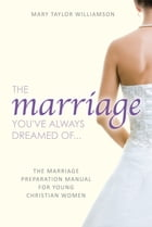 The Marriage You've Always Dreamed Of... - The Marriage Preparation Manual for Young Christian Women by Mary Taylor Williamson